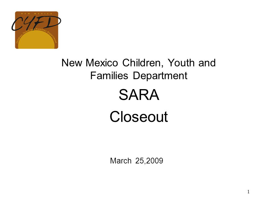 1 New Mexico Children, Youth and Families Department SARA Closeout March 25,2009