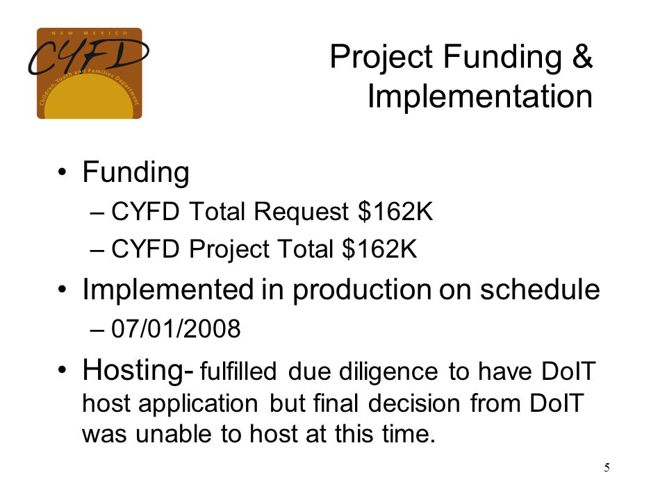 5 Project Funding & Implementation Funding –CYFD Total Request $162K –CYFD Project Total $162K Implemented in production on schedule –07/01/2008 Hosting- fulfilled due diligence to have DoIT host application but final decision from DoIT was unable to host at this time.