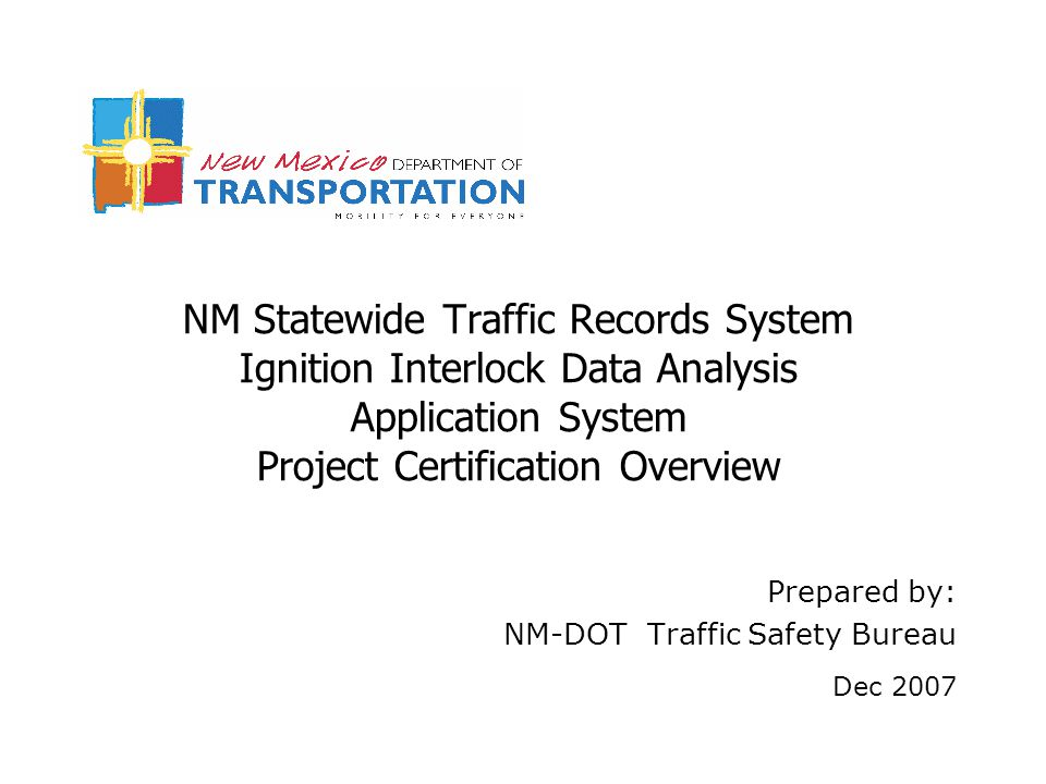 NM Statewide Traffic Records System Ignition Interlock Data Analysis Application System Project Certification Overview Prepared by: NM-DOT Traffic Safety Bureau Dec 2007