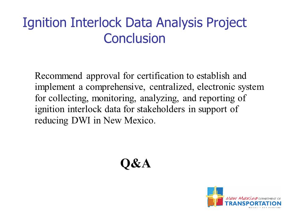 Ignition Interlock Data Analysis Project Conclusion Recommend approval for certification to establish and implement a comprehensive, centralized, electronic system for collecting, monitoring, analyzing, and reporting of ignition interlock data for stakeholders in support of reducing DWI in New Mexico.