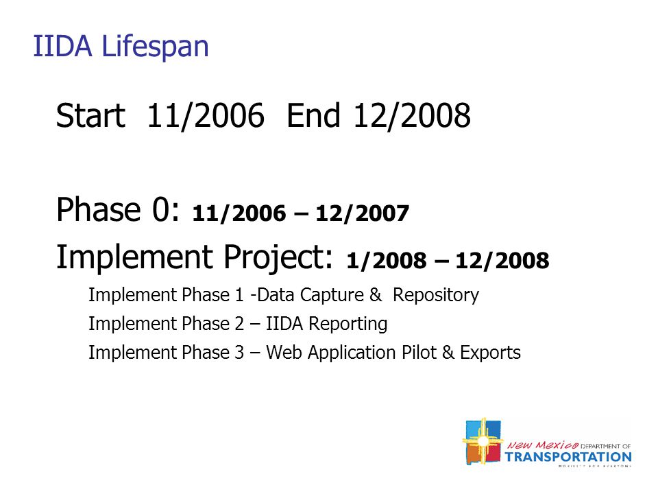IIDA Lifespan Start 11/2006 End 12/2008 Phase 0: 11/2006 – 12/2007 Implement Project: 1/2008 – 12/2008 Implement Phase 1 -Data Capture & Repository Implement Phase 2 – IIDA Reporting Implement Phase 3 – Web Application Pilot & Exports
