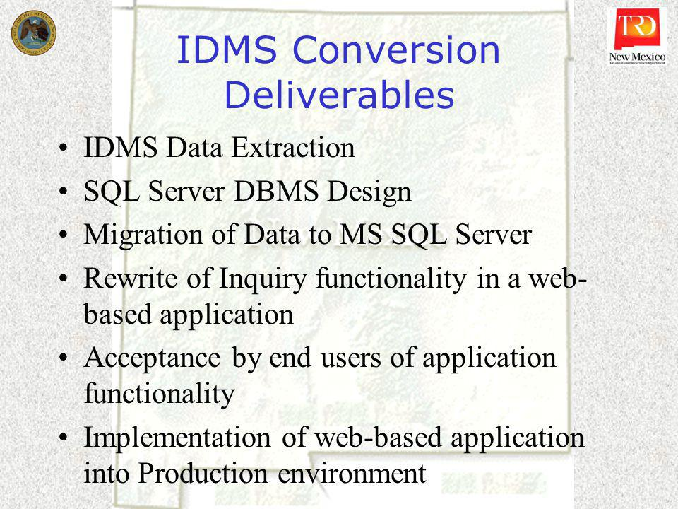 IDMS Conversion Deliverables IDMS Data Extraction SQL Server DBMS Design Migration of Data to MS SQL Server Rewrite of Inquiry functionality in a web- based application Acceptance by end users of application functionality Implementation of web-based application into Production environment