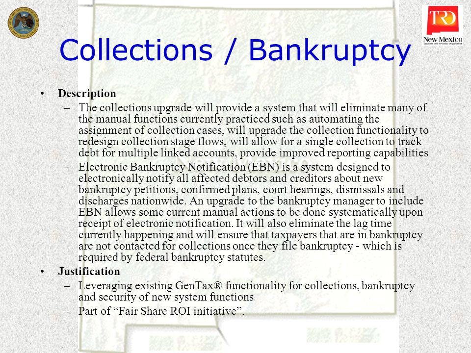 Collections / Bankruptcy Description –The collections upgrade will provide a system that will eliminate many of the manual functions currently practiced such as automating the assignment of collection cases, will upgrade the collection functionality to redesign collection stage flows, will allow for a single collection to track debt for multiple linked accounts, provide improved reporting capabilities –Electronic Bankruptcy Notification (EBN) is a system designed to electronically notify all affected debtors and creditors about new bankruptcy petitions, confirmed plans, court hearings, dismissals and discharges nationwide.