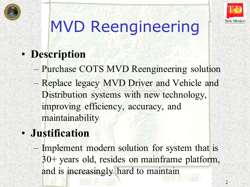 2 MVD Reengineering Description –Purchase COTS MVD Reengineering solution –Replace legacy MVD Driver and Vehicle and Distribution systems with new tec