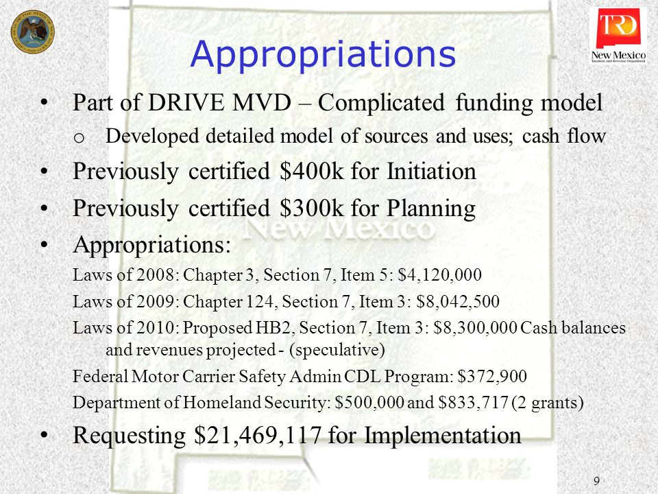 9 Appropriations Part of DRIVE MVD – Complicated funding model o Developed detailed model of sources and uses; cash flow Previously certified $400k for Initiation Previously certified $300k for Planning Appropriations: Laws of 2008: Chapter 3, Section 7, Item 5: $4,120,000 Laws of 2009: Chapter 124, Section 7, Item 3: $8,042,500 Laws of 2010: Proposed HB2, Section 7, Item 3: $8,300,000 Cash balances and revenues projected - (speculative) Federal Motor Carrier Safety Admin CDL Program: $372,900 Department of Homeland Security: $500,000 and $833,717 (2 grants) Requesting $21,469,117 for Implementation