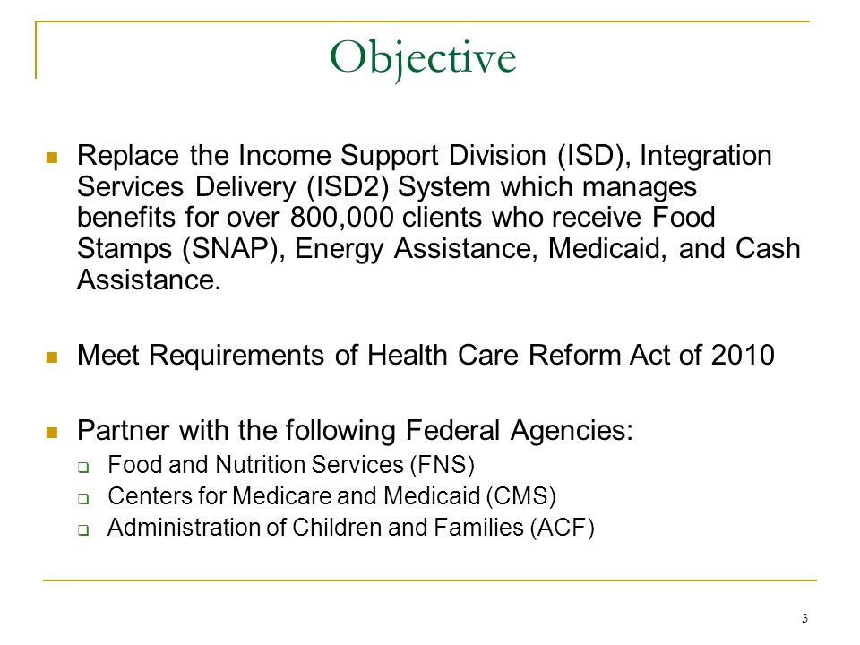 3 Objective Replace the Income Support Division (ISD), Integration Services Delivery (ISD2) System which manages benefits for over 800,000 clients who receive Food Stamps (SNAP), Energy Assistance, Medicaid, and Cash Assistance.
