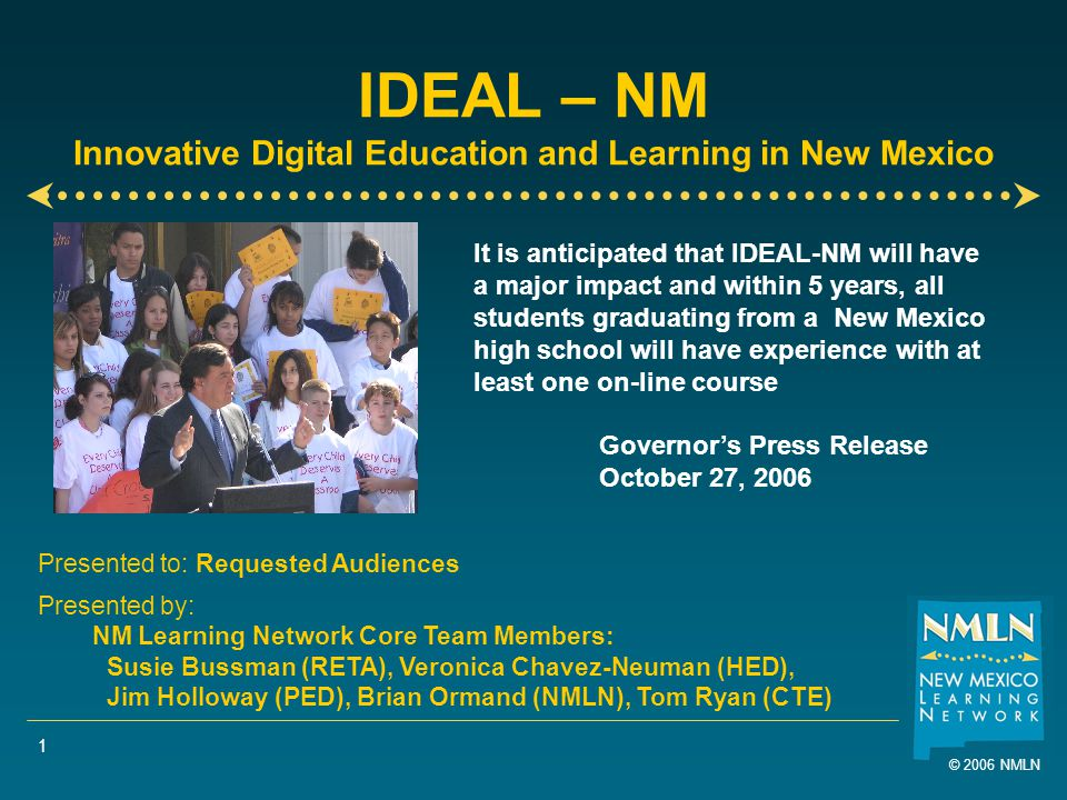 © 2006 NMLN 1 IDEAL – NM Innovative Digital Education and Learning in New Mexico Presented to: Requested Audiences Presented by: NM Learning Network Core Team Members: Susie Bussman (RETA), Veronica Chavez-Neuman (HED), Jim Holloway (PED), Brian Ormand (NMLN), Tom Ryan (CTE) It is anticipated that IDEAL-NM will have a major impact and within 5 years, all students graduating from a New Mexico high school will have experience with at least one on-line course Governor's Press Release October 27, 2006
