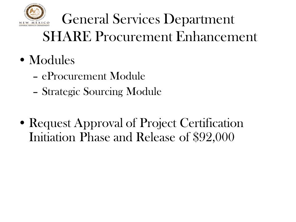 General Services Department SHARE Procurement Enhancement Modules –eProcurement Module –Strategic Sourcing Module Request Approval of Project Certification Initiation Phase and Release of $92,000