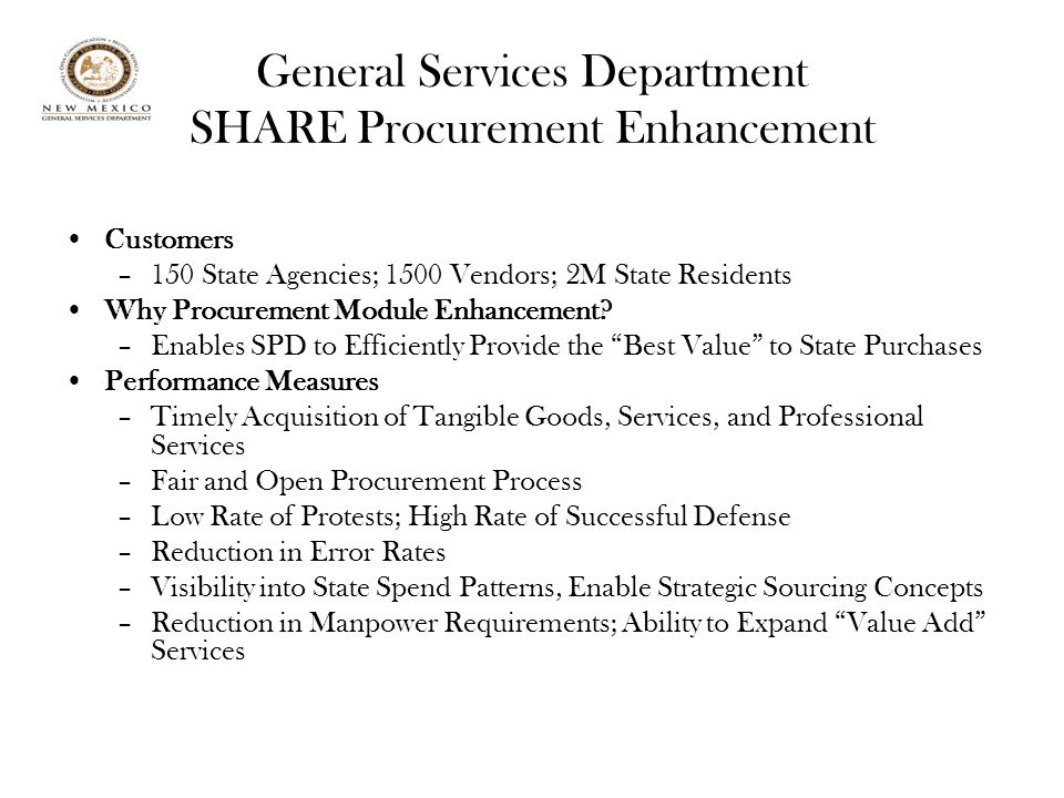 General Services Department SHARE Procurement Enhancement Customers –150 State Agencies; 1500 Vendors; 2M State Residents Why Procurement Module Enhancement.