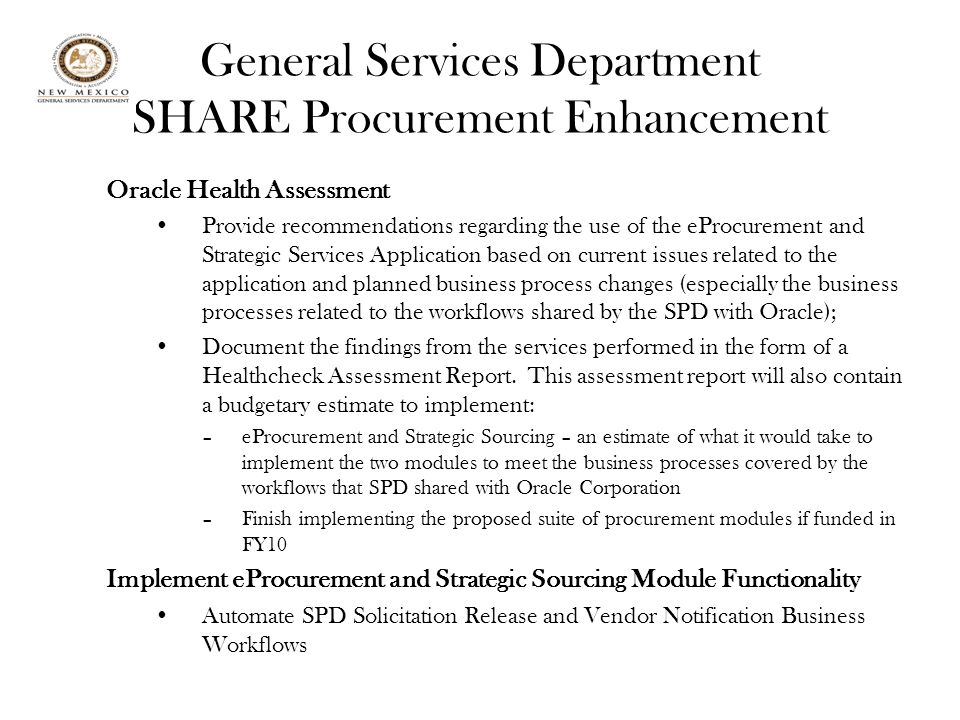 General Services Department SHARE Procurement Enhancement Oracle Health Assessment Provide recommendations regarding the use of the eProcurement and Strategic Services Application based on current issues related to the application and planned business process changes (especially the business processes related to the workflows shared by the SPD with Oracle); Document the findings from the services performed in the form of a Healthcheck Assessment Report.