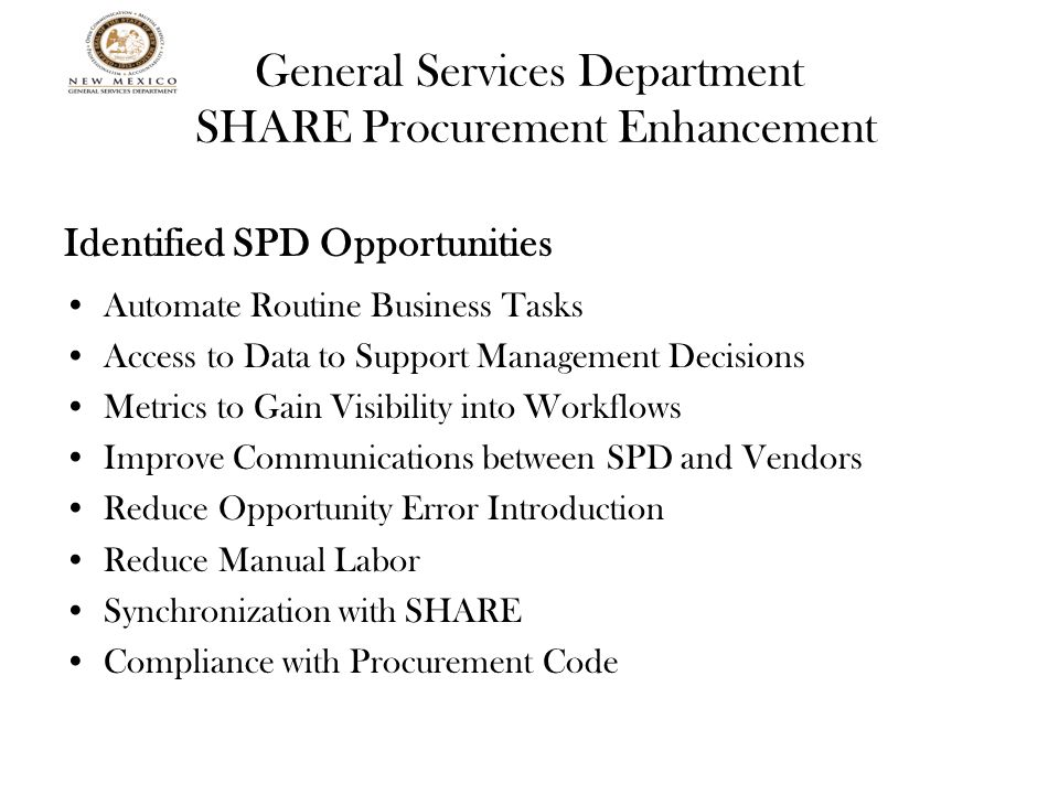 General Services Department SHARE Procurement Enhancement Identified SPD Opportunities Automate Routine Business Tasks Access to Data to Support Management Decisions Metrics to Gain Visibility into Workflows Improve Communications between SPD and Vendors Reduce Opportunity Error Introduction Reduce Manual Labor Synchronization with SHARE Compliance with Procurement Code