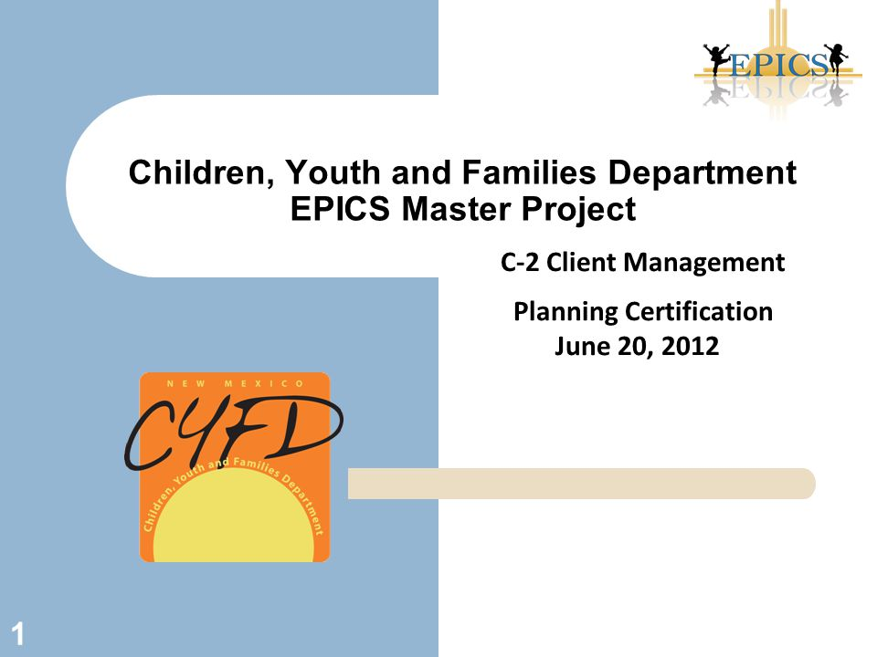 Children, Youth and Families Department EPICS Master Project 1 C-2 Client Management Planning Certification June 20, 2012