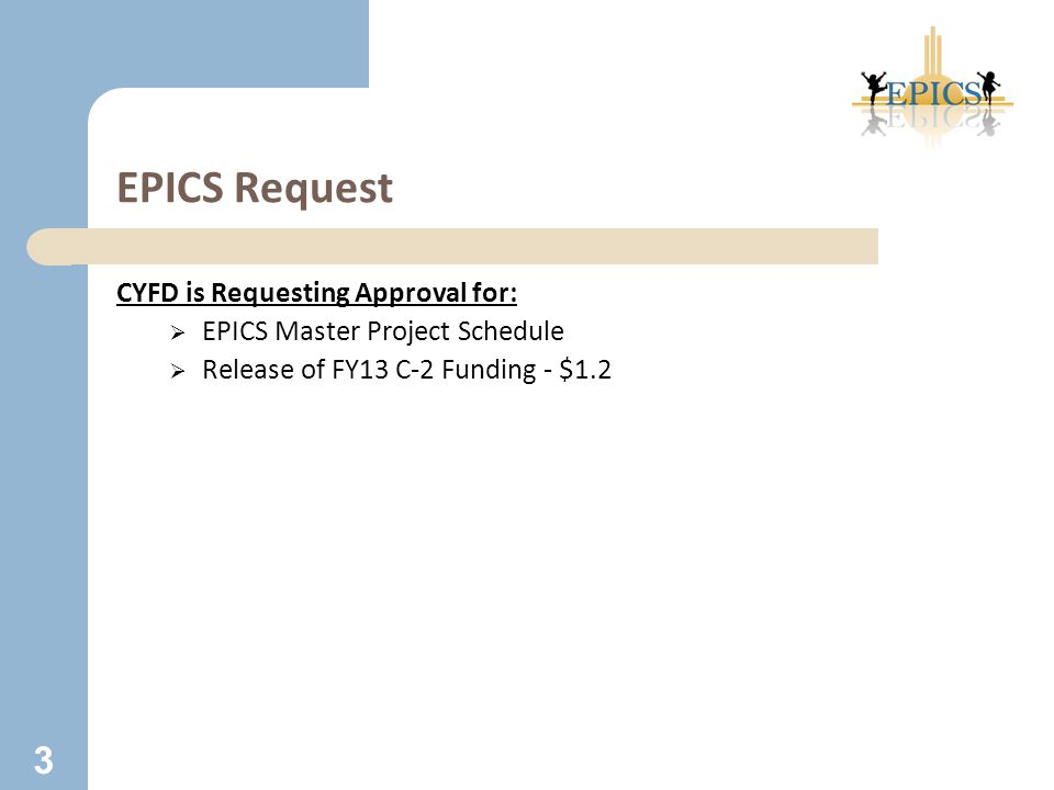 EPICS Request CYFD is Requesting Approval for:  EPICS Master Project Schedule  Release of FY13 C-2 Funding - $1.2 3