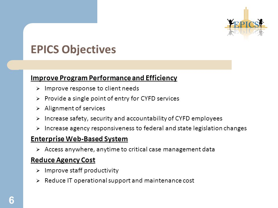 EPICS Objectives Improve Program Performance and Efficiency  Improve response to client needs  Provide a single point of entry for CYFD services  Alignment of services  Increase safety, security and accountability of CYFD employees  Increase agency responsiveness to federal and state legislation changes Enterprise Web-Based System  Access anywhere, anytime to critical case management data Reduce Agency Cost  Improve staff productivity  Reduce IT operational support and maintenance cost 6