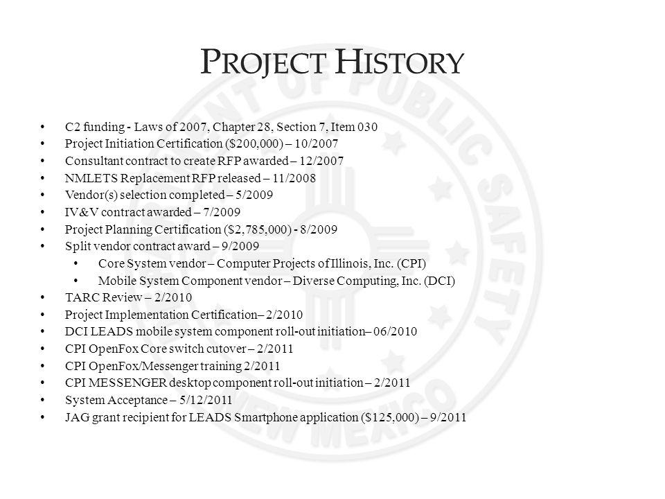 C2 funding - Laws of 2007, Chapter 28, Section 7, Item 030 Project Initiation Certification ($200,000) – 10/2007 Consultant contract to create RFP awarded – 12/2007 NMLETS Replacement RFP released – 11/2008 Vendor(s) selection completed – 5/2009 IV&V contract awarded – 7/2009 Project Planning Certification ($2,785,000) - 8/2009 Split vendor contract award – 9/2009 Core System vendor – Computer Projects of Illinois, Inc.