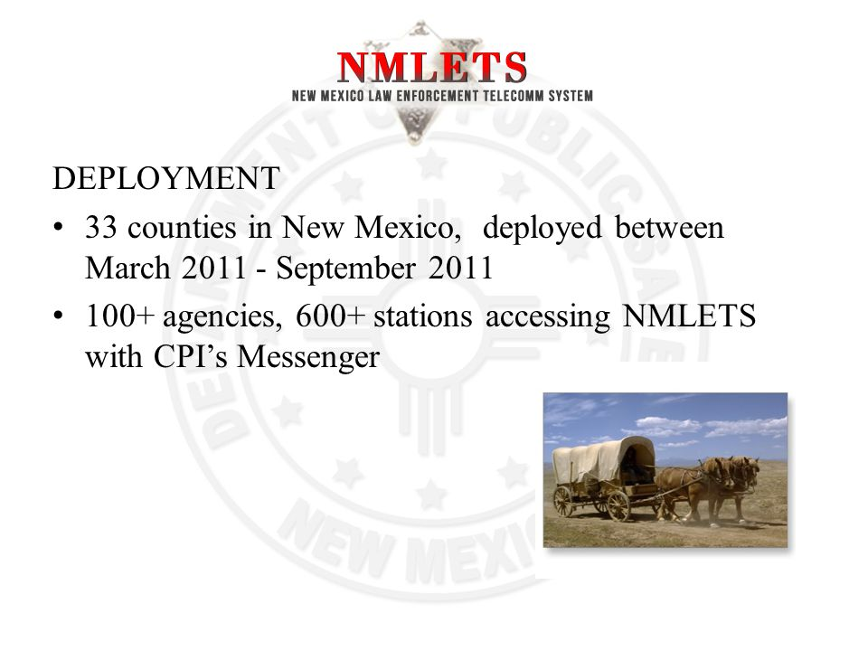 DEPLOYMENT 33 counties in New Mexico, deployed between March 2011 - September 2011 100+ agencies, 600+ stations accessing NMLETS with CPI's Messenger