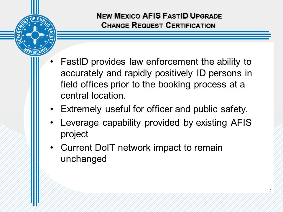 2 N EW M EXICO AFIS F AST ID U PGRADE C HANGE R EQUEST C ERTIFICATION N EW M EXICO AFIS F AST ID U PGRADE C HANGE R EQUEST C ERTIFICATION FastID provides law enforcement the ability to accurately and rapidly positively ID persons in field offices prior to the booking process at a central location.