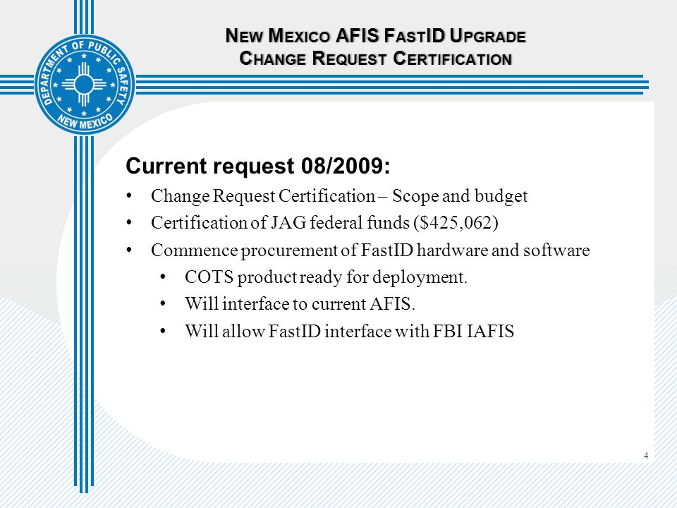 4 Current request 08/2009: Change Request Certification – Scope and budget Certification of JAG federal funds ($425,062) Commence procurement of FastID hardware and software COTS product ready for deployment.