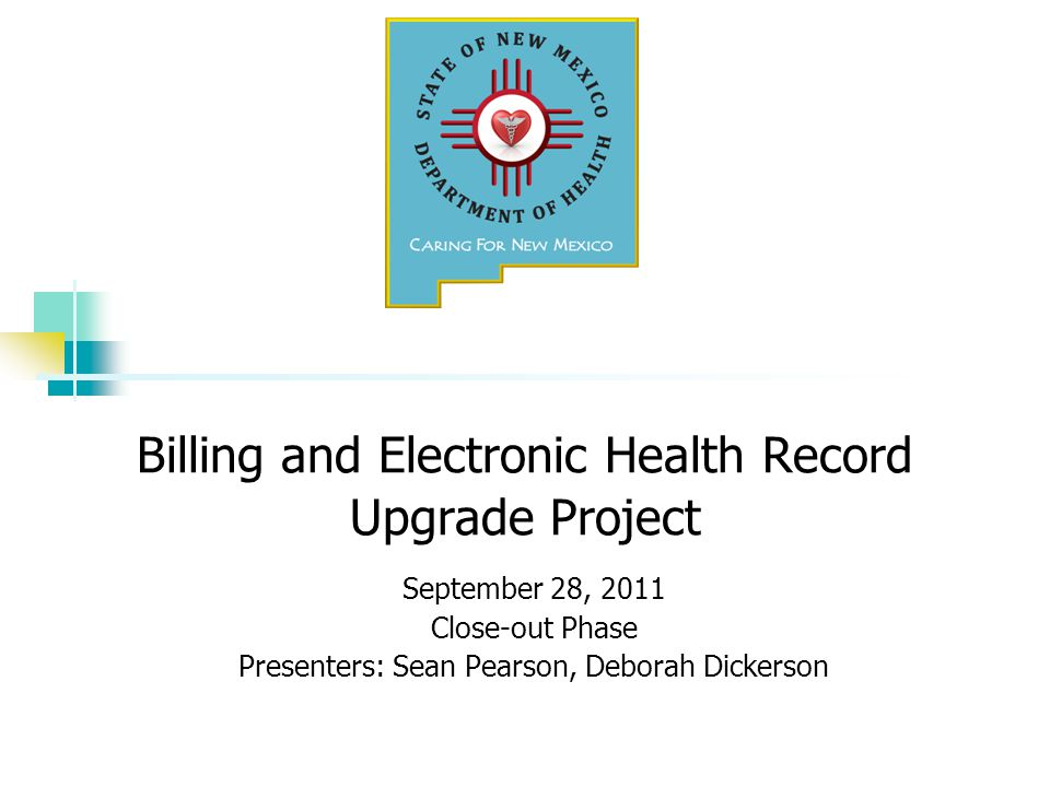 Billing and Electronic Health Record Upgrade Project September 28, 2011 Close-out Phase Presenters: Sean Pearson, Deborah Dickerson