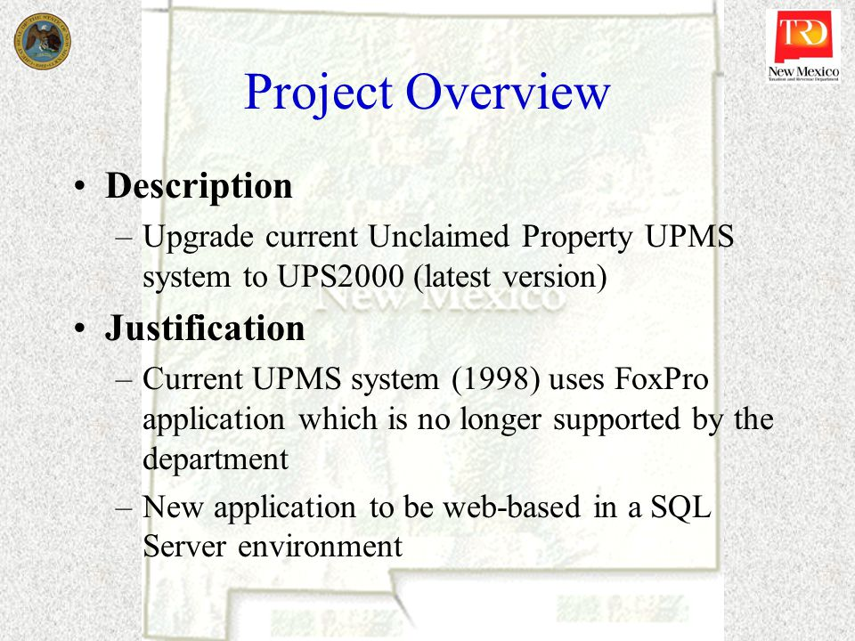 Project Overview Description –Upgrade current Unclaimed Property UPMS system to UPS2000 (latest version) Justification –Current UPMS system (1998) uses FoxPro application which is no longer supported by the department –New application to be web-based in a SQL Server environment