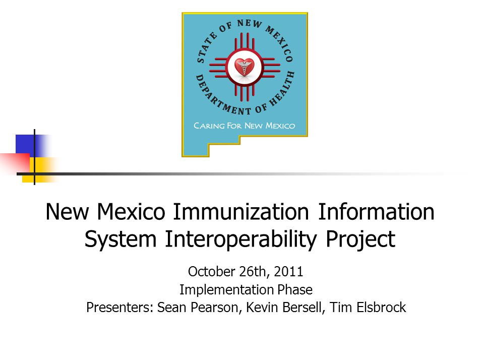 New Mexico Immunization Information System Interoperability Project October 26th, 2011 Implementation Phase Presenters: Sean Pearson, Kevin Bersell, Tim Elsbrock