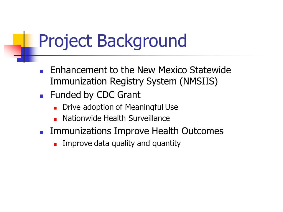 Project Background Enhancement to the New Mexico Statewide Immunization Registry System (NMSIIS) Funded by CDC Grant Drive adoption of Meaningful Use Nationwide Health Surveillance Immunizations Improve Health Outcomes Improve data quality and quantity