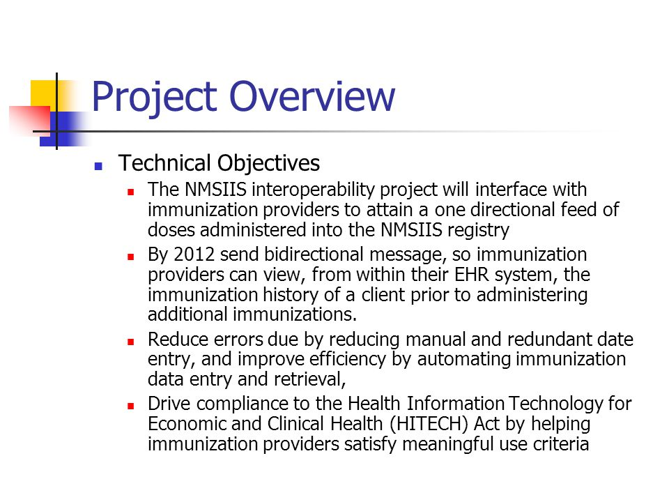 Project Overview Technical Objectives The NMSIIS interoperability project will interface with immunization providers to attain a one directional feed of doses administered into the NMSIIS registry By 2012 send bidirectional message, so immunization providers can view, from within their EHR system, the immunization history of a client prior to administering additional immunizations.