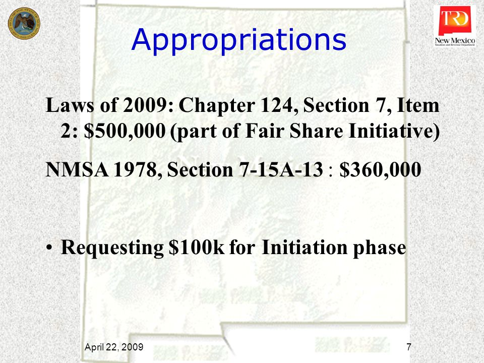April 22, 2009 7 Appropriations Laws of 2009: Chapter 124, Section 7, Item 2: $500,000 (part of Fair Share Initiative) NMSA 1978, Section 7-15A-13 : $360,000 Requesting $100k for Initiation phase