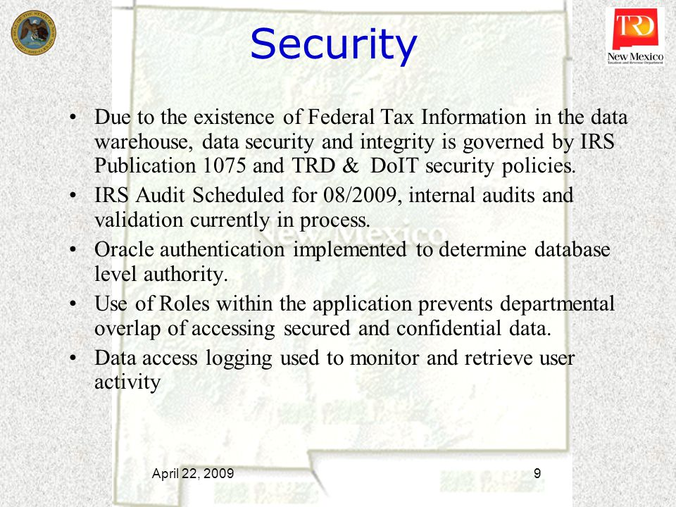 Security Due to the existence of Federal Tax Information in the data warehouse, data security and integrity is governed by IRS Publication 1075 and TRD & DoIT security policies.