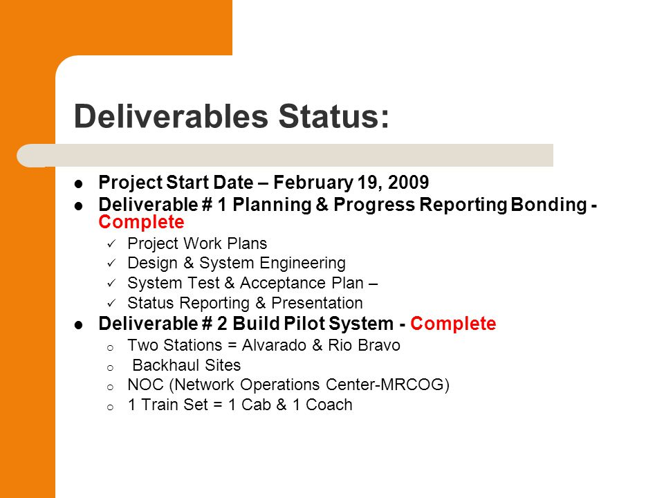 Deliverables Status: Project Start Date – February 19, 2009 Deliverable # 1 Planning & Progress Reporting Bonding - Complete Project Work Plans Design & System Engineering System Test & Acceptance Plan – Status Reporting & Presentation Deliverable # 2 Build Pilot System - Complete o Two Stations = Alvarado & Rio Bravo o Backhaul Sites o NOC (Network Operations Center-MRCOG) o 1 Train Set = 1 Cab & 1 Coach