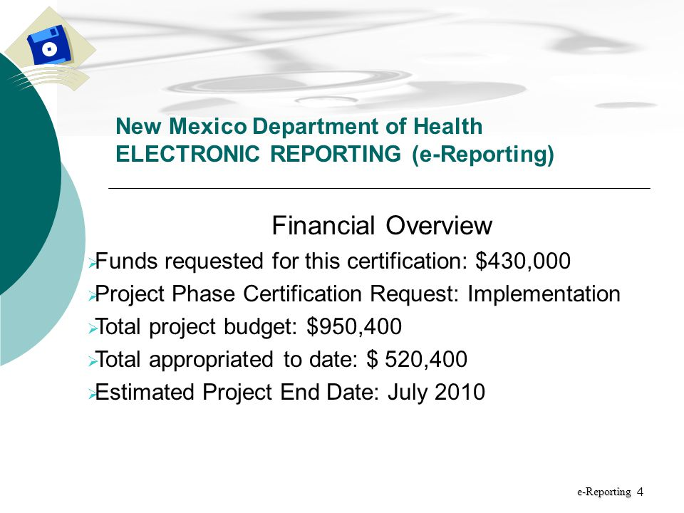 4 New Mexico Department of Health ELECTRONIC REPORTING (e-Reporting) e-Reporting Financial Overview  Funds requested for this certification: $430,000  Project Phase Certification Request: Implementation  Total project budget: $950,400  Total appropriated to date: $ 520,400  Estimated Project End Date: July 2010