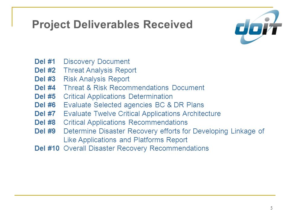 5 Project Deliverables Received Del #1 Discovery Document Del #2 Threat Analysis Report Del #3 Risk Analysis Report Del #4 Threat & Risk Recommendations Document Del #5 Critical Applications Determination Del #6 Evaluate Selected agencies BC & DR Plans Del #7 Evaluate Twelve Critical Applications Architecture Del #8 Critical Applications Recommendations Del #9 Determine Disaster Recovery efforts for Developing Linkage of Like Applications and Platforms Report Del #10 Overall Disaster Recovery Recommendations