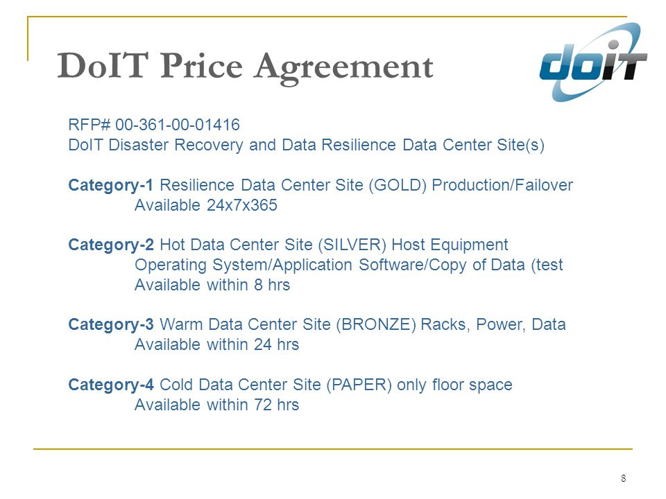 8 DoIT Price Agreement RFP# 00-361-00-01416 DoIT Disaster Recovery and Data Resilience Data Center Site(s) Category-1 Resilience Data Center Site (GOLD) Production/Failover Available 24x7x365 Category-2 Hot Data Center Site (SILVER) Host Equipment Operating System/Application Software/Copy of Data (test Available within 8 hrs Category-3 Warm Data Center Site (BRONZE) Racks, Power, Data Available within 24 hrs Category-4 Cold Data Center Site (PAPER) only floor space Available within 72 hrs