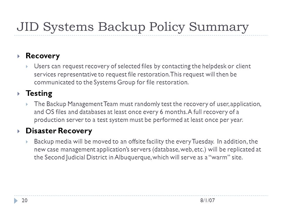 8/1/0720 JID Systems Backup Policy Summary  Recovery  Users can request recovery of selected files by contacting the helpdesk or client services rep