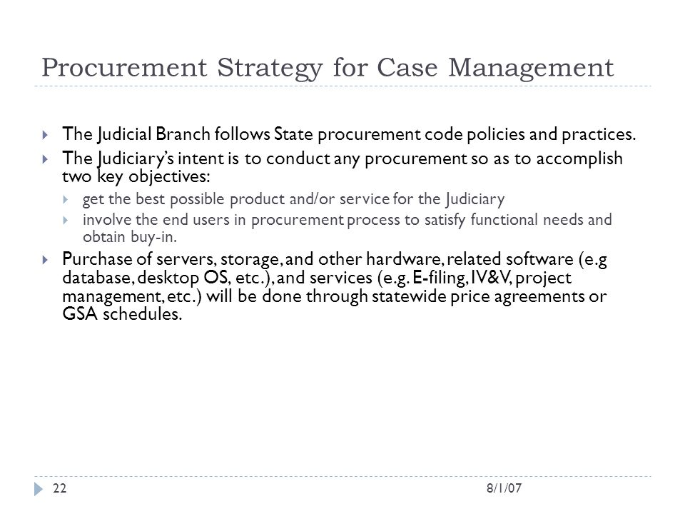8/1/0722 Procurement Strategy for Case Management  The Judicial Branch follows State procurement code policies and practices.  The Judiciary's inten