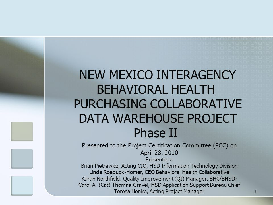1 NEW MEXICO INTERAGENCY BEHAVIORAL HEALTH PURCHASING COLLABORATIVE DATA WAREHOUSE PROJECT Phase II Presented to the Project Certification Committee (PCC) on April 28, 2010 Presenters: Brian Pietrewicz, Acting CIO, HSD Information Technology Division Linda Roebuck-Homer, CEO Behavioral Health Collaborative Karan Northfield, Quality Improvement (QI) Manager, BHC/BHSD; Carol A.