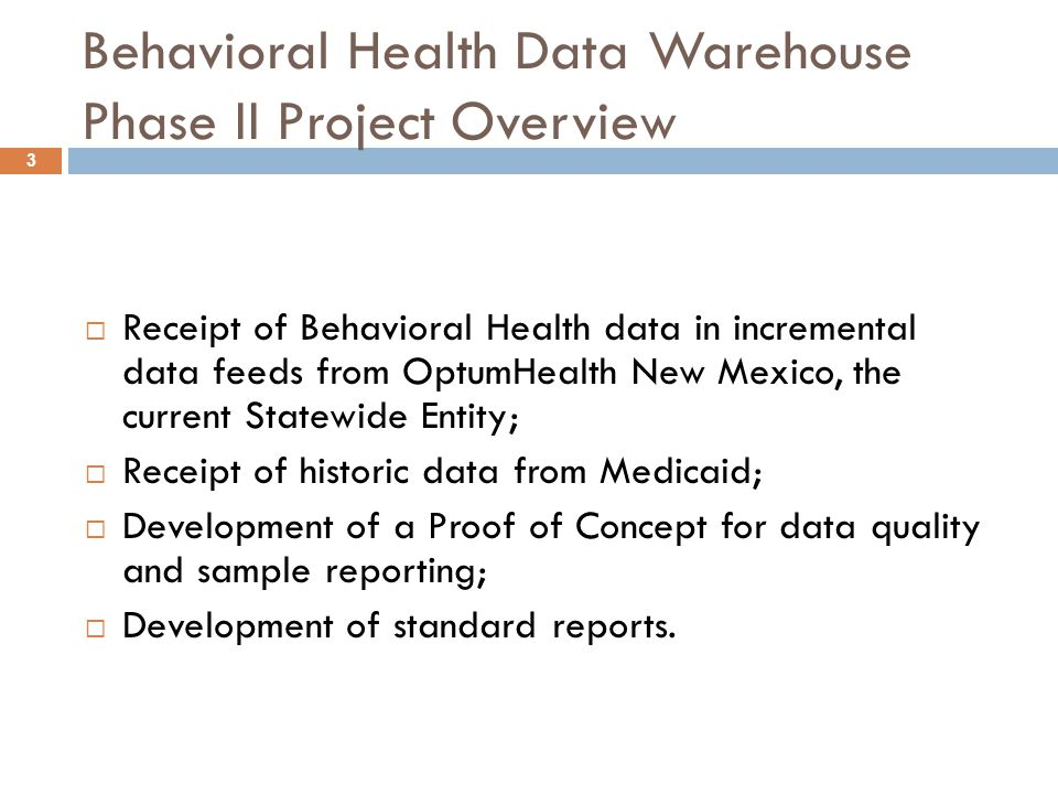 3 Behavioral Health Data Warehouse Phase II Project Overview  Receipt of Behavioral Health data in incremental data feeds from OptumHealth New Mexico, the current Statewide Entity;  Receipt of historic data from Medicaid;  Development of a Proof of Concept for data quality and sample reporting;  Development of standard reports.