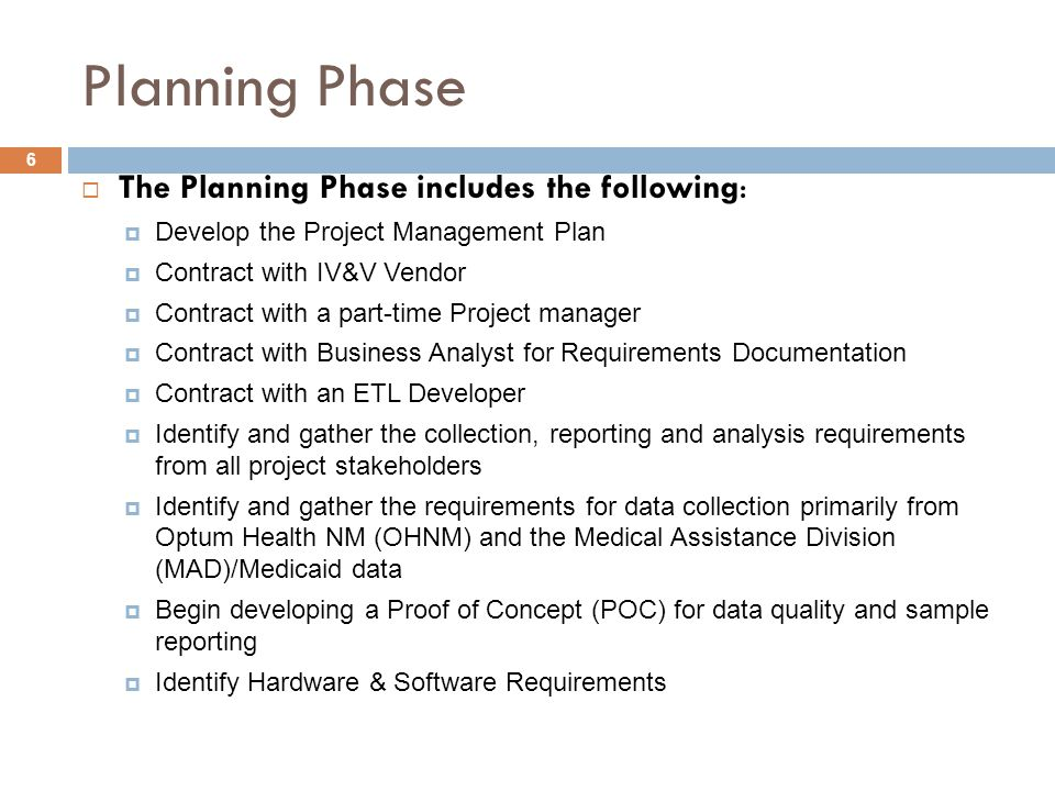 6 Planning Phase  The Planning Phase includes the following:  Develop the Project Management Plan  Contract with IV&V Vendor  Contract with a part-time Project manager  Contract with Business Analyst for Requirements Documentation  Contract with an ETL Developer  Identify and gather the collection, reporting and analysis requirements from all project stakeholders  Identify and gather the requirements for data collection primarily from Optum Health NM (OHNM) and the Medical Assistance Division (MAD)/Medicaid data  Begin developing a Proof of Concept (POC) for data quality and sample reporting  Identify Hardware & Software Requirements
