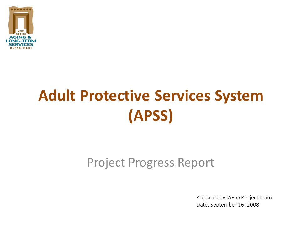Adult Protective Services System (APSS) Project Progress Report Prepared by: APSS Project Team Date: September 16, 2008