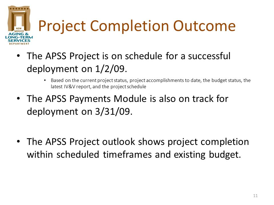 11 Project Completion Outcome The APSS Project is on schedule for a successful deployment on 1/2/09. Based on the current project status, project acco