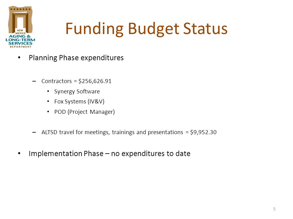 5 Funding Budget Status Planning Phase expenditures – Contractors = $256,626.91 Synergy Software Fox Systems (IV&V) POD (Project Manager) – ALTSD travel for meetings, trainings and presentations = $9,952.30 Implementation Phase – no expenditures to date