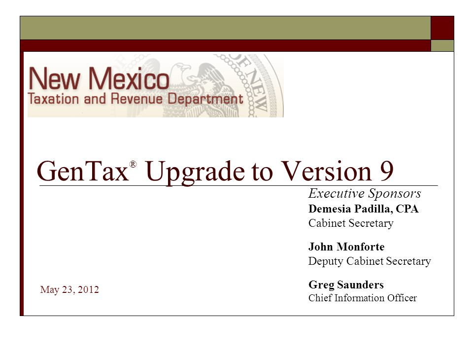 GenTax ® Upgrade to Version 9 May 23, 2012 Executive Sponsors Demesia Padilla, CPA Cabinet Secretary John Monforte Deputy Cabinet Secretary Greg Saund