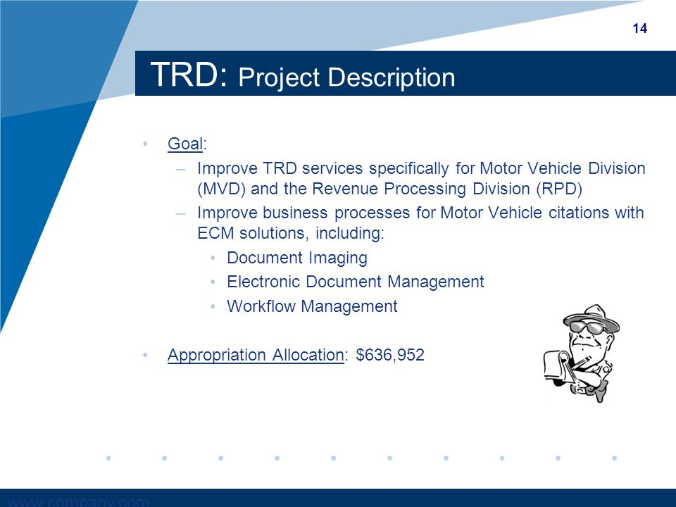 www.company.com TRD: Project Description Goal: –Improve TRD services specifically for Motor Vehicle Division (MVD) and the Revenue Processing Division (RPD) –Improve business processes for Motor Vehicle citations with ECM solutions, including: Document Imaging Electronic Document Management Workflow Management Appropriation Allocation: $636,952 14