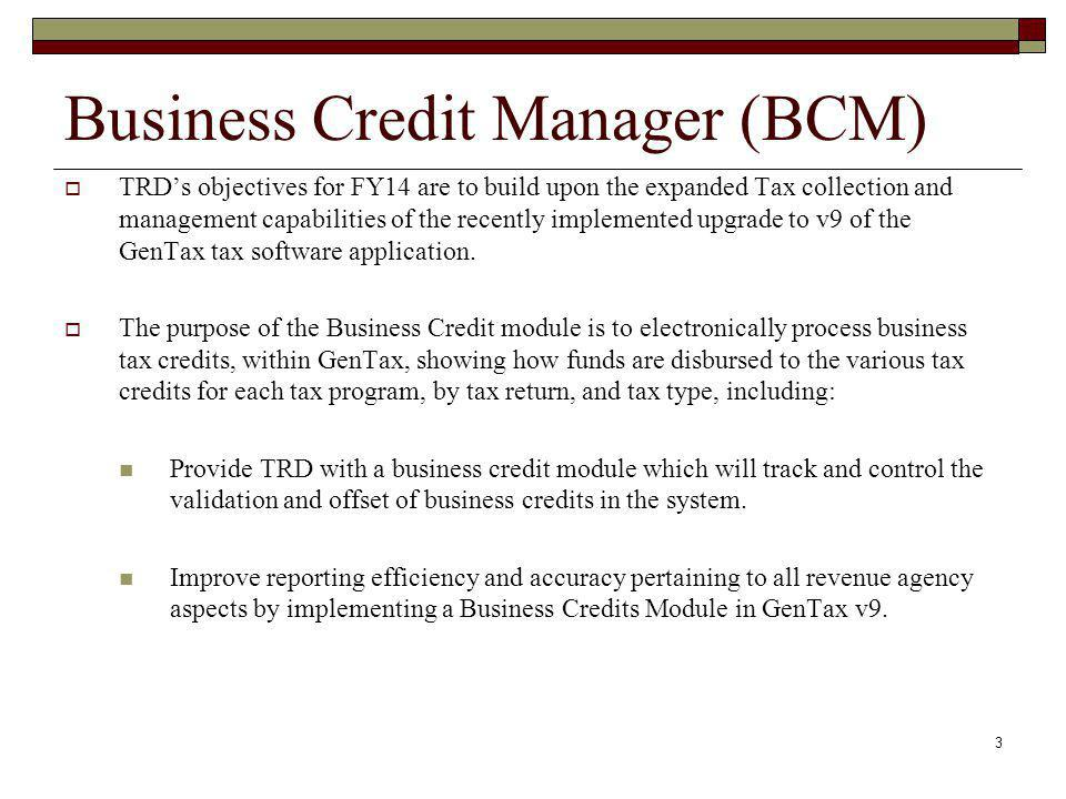 Business Credit Manager (BCM)  TRD's objectives for FY14 are to build upon the expanded Tax collection and management capabilities of the recently implemented upgrade to v9 of the GenTax tax software application.
