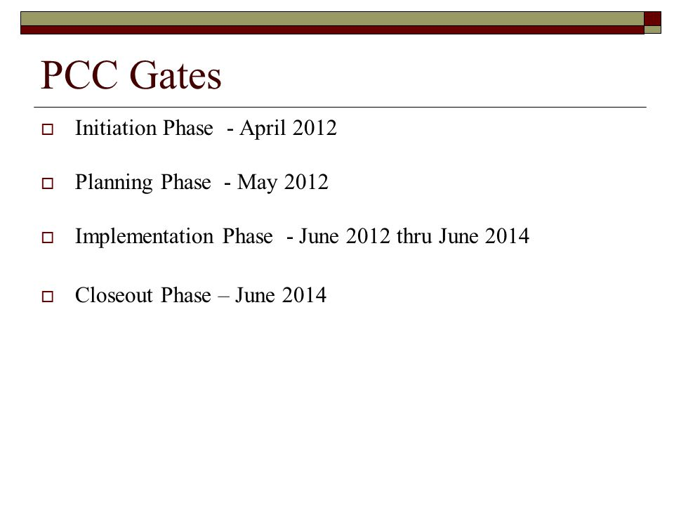 PCC Gates  Initiation Phase - April 2012  Planning Phase - May 2012  Implementation Phase - June 2012 thru June 2014  Closeout Phase – June 2014