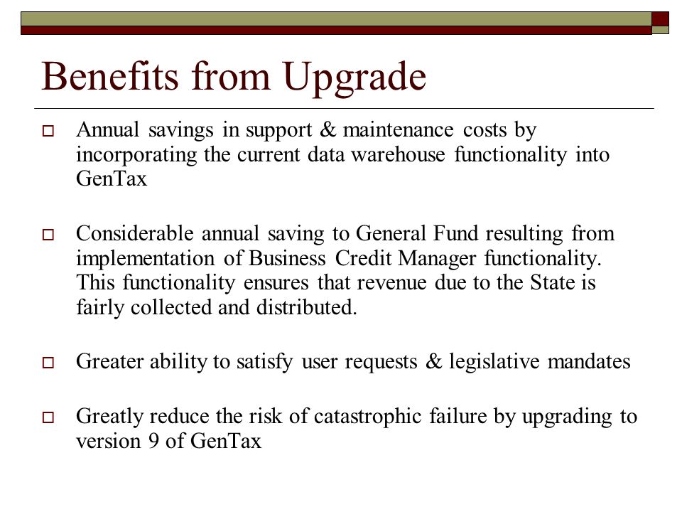 Benefits from Upgrade  Annual savings in support & maintenance costs by incorporating the current data warehouse functionality into GenTax  Consider