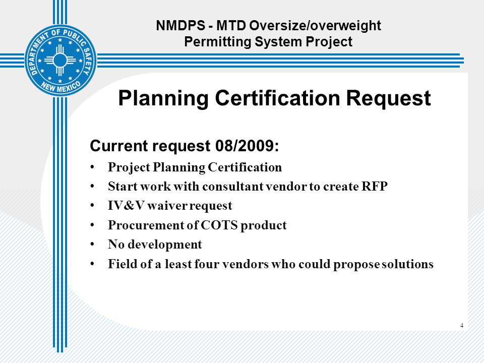 4 Planning Certification Request Current request 08/2009: Project Planning Certification Start work with consultant vendor to create RFP IV&V waiver request Procurement of COTS product No development Field of a least four vendors who could propose solutions NMDPS - MTD Oversize/overweight Permitting System Project