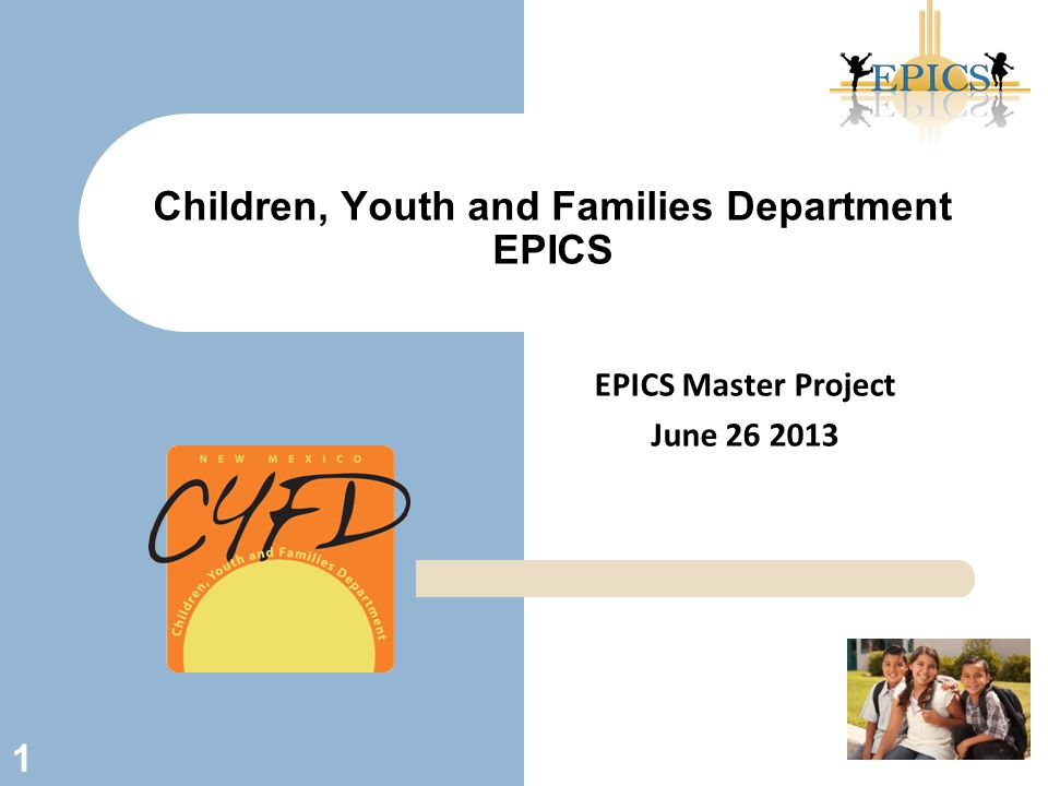 EPICS Master Project June 26 2013 Children, Youth and Families Department EPICS 1