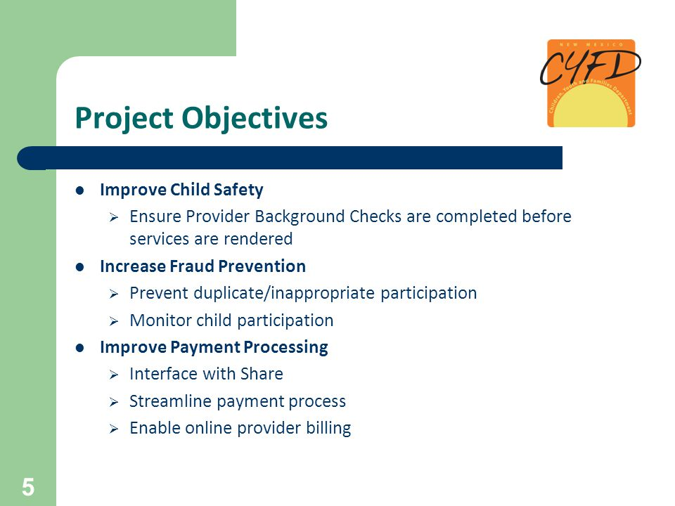 Project Objectives Improve Child Safety  Ensure Provider Background Checks are completed before services are rendered Increase Fraud Prevention  Pre