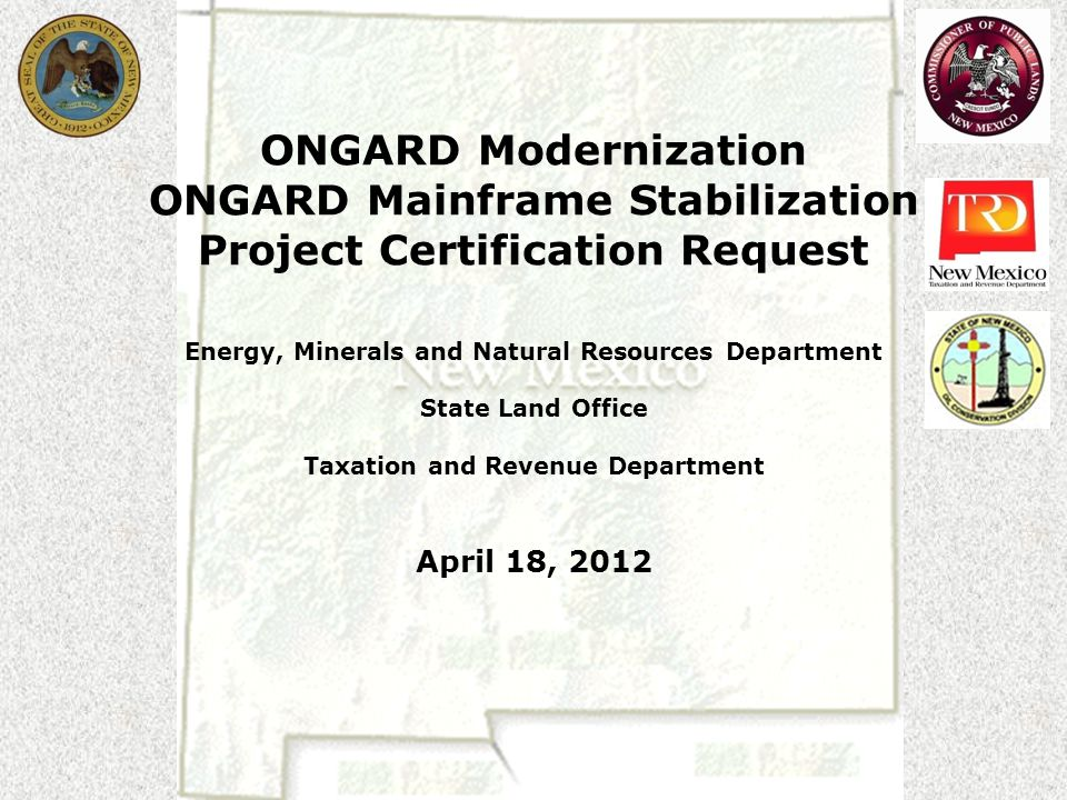 ONGARD Modernization ONGARD Mainframe Stabilization Project Certification Request Energy, Minerals and Natural Resources Department State Land Office Taxation and Revenue Department April 18, 2012